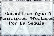 Garantizan Agua A Municipios Afectados Por La Sequía
