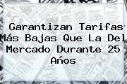 Garantizan Tarifas Más Bajas Que La Del Mercado Durante 25 Años