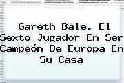 <b>Gareth Bale</b>, El Sexto Jugador En Ser Campeón De Europa En Su Casa