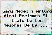 Gary Medel Y <b>Arturo Vidal</b> Reclaman El Título De Los Mejores De La ...