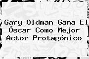 <b>Gary Oldman</b> Gana El Óscar Como Mejor Actor Protagónico