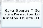 <b>Gary Oldman</b> Y Su Transformación En Winston Churchill