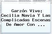 Garzón Vive: <b>Cecilia Navia</b> Y Las Complicadas Escenas De Amor Con ...