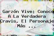 <b>Garzón</b> Vive: Conoce A La Verdadera Cravis, El Personaje Más ...