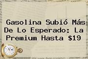 <b>Gasolina</b> Subió Más De Lo Esperado: La Premium Hasta $19