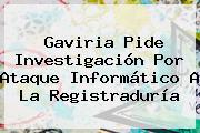Gaviria Pide Investigación Por Ataque Informático A La <b>Registraduría</b>