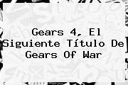 Gears <b>4</b>, El Siguiente Título De <b>Gears Of War</b>