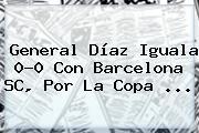 General Díaz Iguala 0-0 Con Barcelona SC, Por La <b>Copa</b> ...