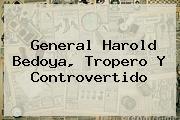 General <b>Harold Bedoya</b>, Tropero Y Controvertido