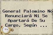 <b>General Palomino</b> No Renunciará Ni Se Apartará De Su Cargo, Según <b>...</b>