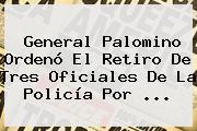 <b>General Palomino</b> Ordenó El Retiro De Tres Oficiales De La Policía Por <b>...</b>