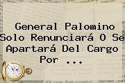 <b>General Palomino</b> Solo Renunciará O Se Apartará Del Cargo Por <b>...</b>