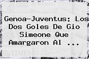 Genoa-<b>Juventus</b>: Los Dos Goles De Gio Simeone Que Amargaron Al ...