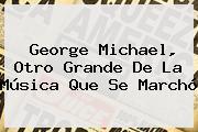 <b>George Michael</b> Otro Grande De La Musica Que Se Marcho
