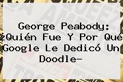 <b>George Peabody</b>: ¿Quién Fue Y Por Qué Google Le Dedicó Un Doodle?