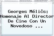 <b>Georges Méliès</b>: Homenaje Al Director De Cine Con Un Novedoso ...