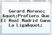 """Gerard Moreno: """"Prefiero Que El Real Madrid Gane La <b>Liga</b>"""""""