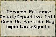 Gerardo Pelusso: &quot;<b>Deportivo Cali</b> Ganó Un Partido Muy Importante&quot;
