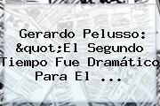 """Gerardo Pelusso: """"El Segundo Tiempo Fue Dramático Para El ..."""
