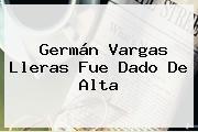 Germán <b>Vargas Lleras</b> Fue Dado De Alta