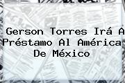 <b>Gerson Torres</b> Irá A Préstamo Al América De México