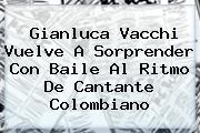 <b>Gianluca Vacchi Vuelve A Sorprender Con Baile Al Ritmo De Cantante Colombiano</b>
