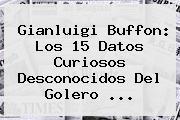 Gianluigi <b>Buffon</b>: Los 15 Datos Curiosos Desconocidos Del Golero ...