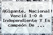 ¡Gigante, <b>Nacional</b>! Venció 1-0 A Independiente Y Es <b>campeón</b> De ...