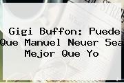 Gigi Buffon: Puede Que <b>Manuel Neuer</b> Sea Mejor Que Yo