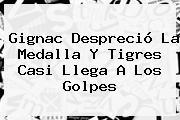 <b>Gignac</b> Despreció La Medalla Y Tigres Casi Llega A Los Golpes