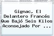 Gignac, El Delantero Francés Que Bajó Seis Kilos Aconsejado Por <b>...</b>
