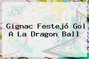 <b>Gignac</b> Festejó Gol A La Dragon Ball