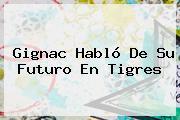 Gignac Habló De Su Futuro En <b>Tigres</b>