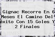 <b>Gignac</b> Recorre En 6 Meses El Camino Del éxito Con 15 Goles Y 2 Finales