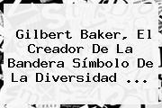 <b>Gilbert Baker</b>, El Creador De La Bandera Símbolo De La Diversidad ...