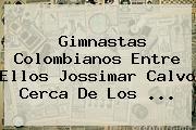 Gimnastas Colombianos Entre Ellos <b>Jossimar Calvo</b> Cerca De Los ...
