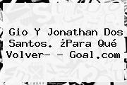Gio Y <b>Jonathan Dos Santos</b>. ¿Para Qué Volver? - Goal.com
