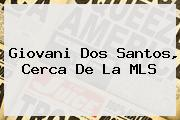 <b>Giovani Dos Santos</b>, Cerca De La MLS