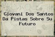 <b>Giovani Dos Santos</b> Da Pistas Sobre Su Futuro