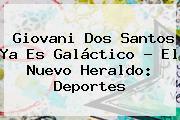 <b>Giovani Dos Santos</b> Ya Es Galáctico - El Nuevo Heraldo: Deportes