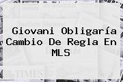 <b>Giovani</b> Obligaría Cambio De Regla En MLS
