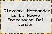 <b>Giovanni Hernández</b> Es El Nuevo Entrenador Del Júnior