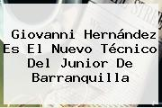 <b>Giovanni Hernández</b> Es El Nuevo Técnico Del Junior De Barranquilla
