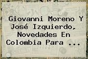 <b>Giovanni Moreno</b> Y José Izquierdo, Novedades En Colombia Para ...