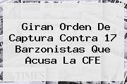 Giran Orden De Captura Contra 17 Barzonistas Que Acusa La <b>CFE</b>
