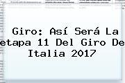 Giro: Así Será La <b>etapa</b> 11 Del <b>Giro De Italia 2017</b>
