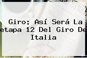 Giro: Así Será La <b>etapa</b> 12 Del <b>Giro De Italia</b>
