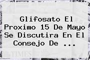 <b>Glifosato</b> El Proximo 15 De Mayo Se Discutira En El Consejo De <b>...</b>