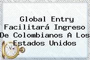 <b>Global Entry</b> Facilitará Ingreso De Colombianos A Los Estados Unidos