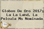 Globos De Oro 2017: <b>La La Land</b>, La Pelcula Ms Nominada
